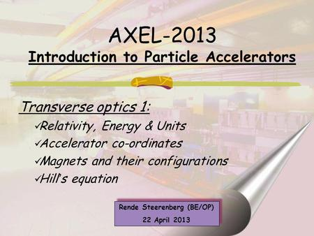 AXEL-2013 Introduction to Particle Accelerators Transverse optics 1: Relativity, Energy & Units Accelerator co-ordinates Magnets and their configurations.