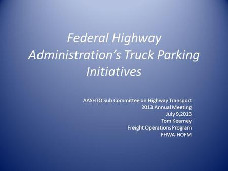 Federal Highway Administrations Truck Parking Initiatives AASHTO Sub Committee on Highway Transport 2013 Annual Meeting July 9,2013 Tom Kearney Freight.