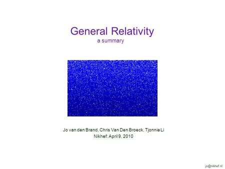 Jo van den Brand, Chris Van Den Broeck, Tjonnie Li Nikhef: April 9, 2010 General Relativity a summary