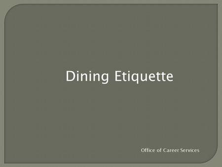 Dining Etiquette Office of Career Services. You never get a second chance to make a first impression. And in this fast-food era, many people have forgotten.