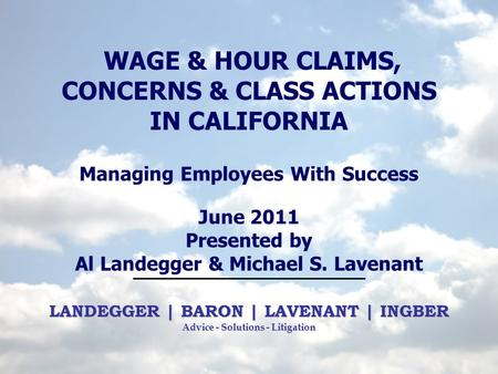 LANDEGGER | BARON | LAVENANT | INGBER Advice - Solutions - Litigation WAGE & HOUR CLAIMS, CONCERNS & CLASS ACTIONS IN CALIFORNIA Managing Employees With.