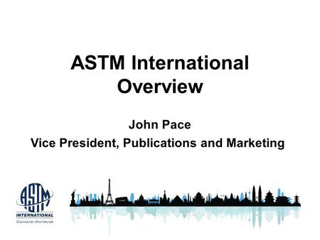 ASTM International Overview John Pace Vice President, Publications and Marketing.