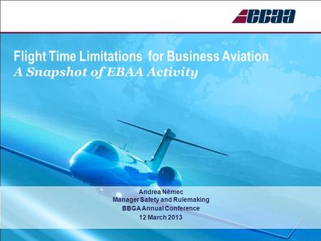 Flight Time Limitations for Business Aviation A Snapshot of EBAA Activity Andrea Němec Manager Safety and Rulemaking BBGA Annual Conference 12 March 2013.