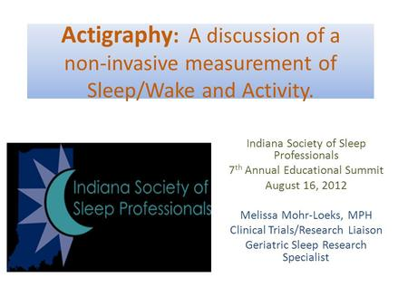 Actigraphy : A discussion of a non-invasive measurement of Sleep/Wake and Activity. Indiana Society of Sleep Professionals 7 th Annual Educational Summit.