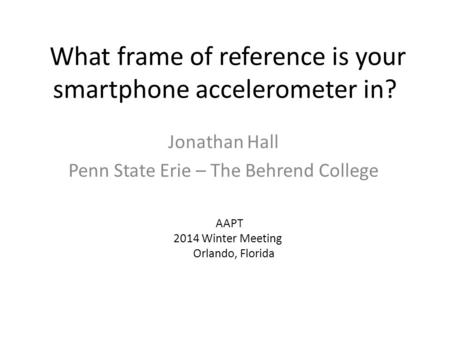 What frame of reference is your smartphone accelerometer in? Jonathan Hall Penn State Erie – The Behrend College AAPT 2014 Winter Meeting Orlando, Florida.