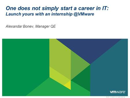 © 2010 VMware Inc. All rights reserved One does not simply start a career <strong>in</strong> IT: Launch yours with an Alexandar Bonev, <strong>Manager</strong> QE.