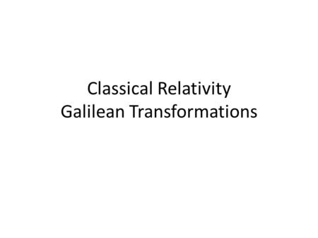 Classical Relativity Galilean Transformations x y P v x y x = x + vtx = x - vt Divide equations by t u = u + vu = u - v u.