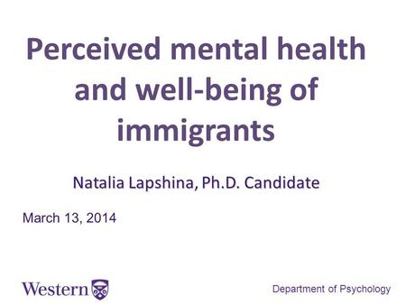 Perceived mental health and well-being of immigrants Natalia Lapshina, Ph.D. Candidate March 13, 2014 Department of Psychology.