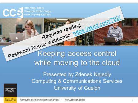 1 Keeping access control while moving to the cloud Presented by Zdenek Nejedly Computing & Communications Services University of Guelph Required reading.