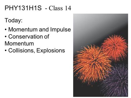 PHY131H1S - Class 14 Today: Momentum and Impulse Conservation of Momentum Collisions, Explosions.