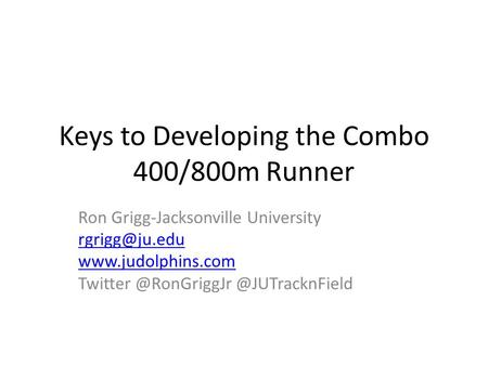 Keys to Developing the Combo 400/800m Runner Ron Grigg-Jacksonville University
