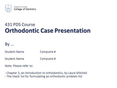 Orthodontic Case Presentation 431 PDS Course Orthodontic Case Presentation By … Student NameComputre # Student NameComputre # Note: Please refer to: -