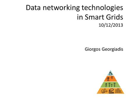 Data networking technologies in Smart Grids Giorgos Georgiadis 10/12/2013.