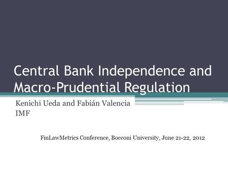 Central Bank Independence and Macro-Prudential Regulation Kenichi Ueda and Fabián Valencia IMF FinLawMetrics Conference, Bocconi University, June 21-22,