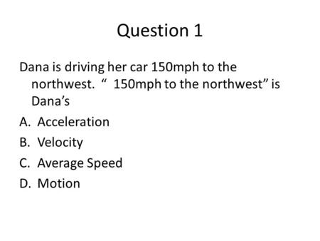 Question 1 Dana is driving her car 150mph to the northwest. 150mph to the northwest is Danas A.Acceleration B.Velocity C.Average Speed D.Motion.
