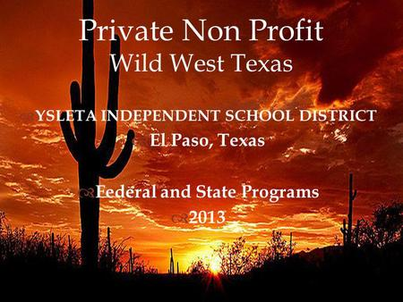Private Non Profit Wild West Texas YSLETA INDEPENDENT SCHOOL DISTRICT El Paso, Texas Federal and State Programs 2013.