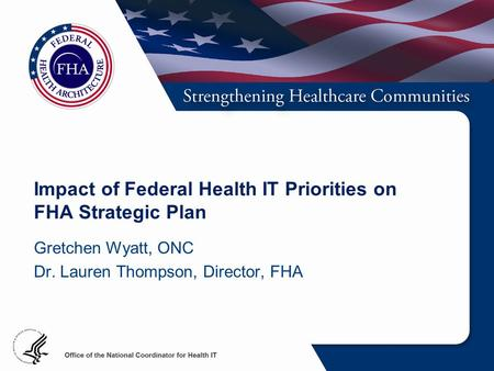 Impact of Federal Health IT Priorities on FHA Strategic Plan Gretchen Wyatt, ONC Dr. Lauren Thompson, Director, FHA.