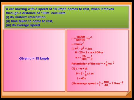 A car moving with a speed of 18 kmph comes to rest, when it moves through a distance of 100m. calculate (i) its uniform retardation, (ii) time taken to.