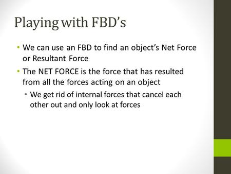 Playing with FBDs We can use an FBD to find an objects Net Force or Resultant Force The NET FORCE is the force that has resulted from all the forces acting.