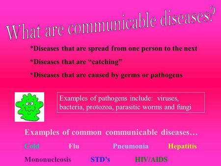 *Diseases that are spread from one person to the next *Diseases that are catching *Diseases that are caused by germs or pathogens Examples of pathogens.