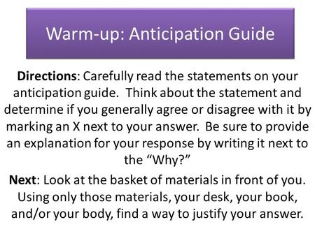 Warm-up: Anticipation Guide Directions: Carefully read the statements on your anticipation guide. Think about the statement and determine if you generally.