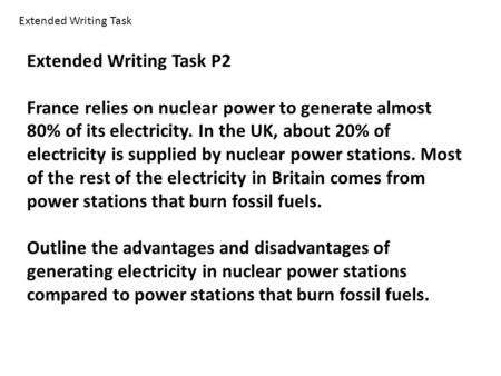 Extended Writing Task P2 France relies on nuclear power to generate almost 80% of its electricity. In the UK, about 20% of electricity is supplied by nuclear.