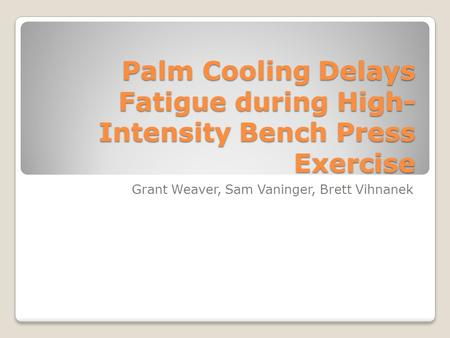Palm Cooling Delays Fatigue during High- Intensity Bench Press Exercise Grant Weaver, Sam Vaninger, Brett Vihnanek.