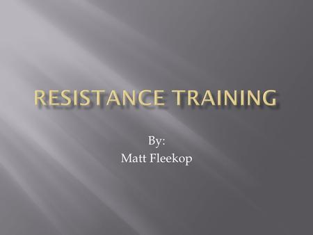 Resistance training By: Matt Fleekop.