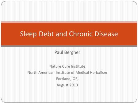 Paul Bergner Nature Cure Institute North American Institute of Medical Herbalism Portland, OR, August 2013 Sleep Debt and Chronic Disease.