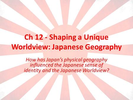 Ch 12 - Shaping a Unique Worldview: Japanese Geography How has Japans physical geography influenced the Japanese sense of identity and the Japanese Worldview?