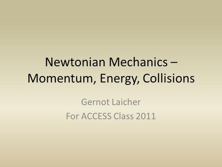 Newtonian Mechanics – Momentum, Energy, Collisions Gernot Laicher For ACCESS Class 2011.