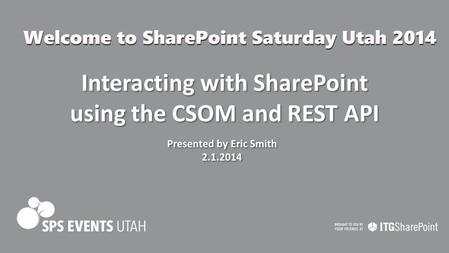 Interacting with SharePoint using the CSOM and REST API Presented by Eric Smith 2.1.2014 Presented by Eric Smith 2.1.2014.