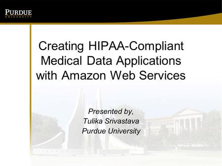 Creating HIPAA-Compliant Medical Data Applications with Amazon Web Services Presented by, Tulika Srivastava Purdue University.