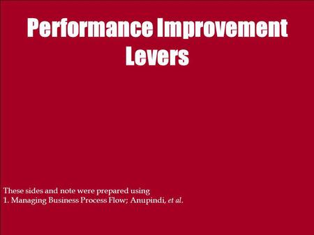 Performance Improvement Levers These sides and note were prepared using 1. Managing Business Process Flow; Anupindi, et al.