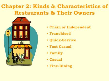 Chapter 2: Kinds & Characteristics of Restaurants & Their Owners Chain or Independent Franchised Quick-Service Fast Casual Family Casual Fine-Dining.