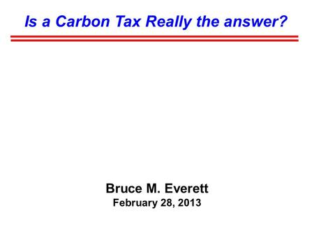 Is a Carbon Tax Really the answer? Bruce M. Everett February 28, 2013.