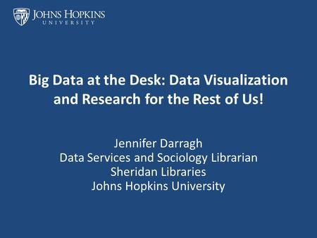 Big Data at the Desk: Data Visualization and Research for the Rest of Us! Jennifer Darragh Data Services and Sociology Librarian Sheridan Libraries Johns.