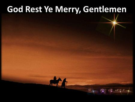God Rest Ye Merry, Gentlemen. God rest ye merry, gentlemen, let nothing you dismay Remember Christ our Savior was born on Christmas Day To save us all.