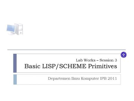 Lab Works – Session 3 Basic LISP/SCHEME Primitives Departemen Ilmu Komputer IPB 2011.