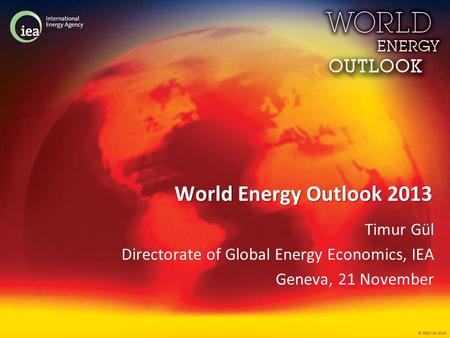 © OECD/IEA 2013 World Energy Outlook 2013 Timur Gül Directorate of Global Energy Economics, IEA Geneva, 21 November.