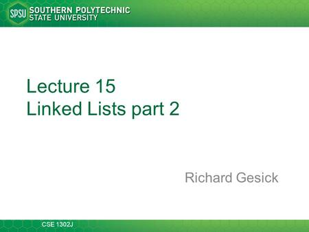 CSE 1302J Lecture 15 Linked Lists part 2 Richard Gesick.