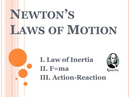 N EWTON S L AWS OF M OTION I. Law of Inertia II. F=ma III. Action-Reaction.