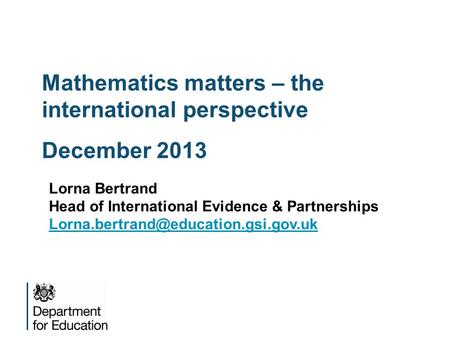 Mathematics matters – the international perspective December 2013 Lorna Bertrand Head of International Evidence & Partnerships