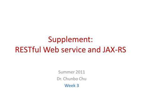 Supplement: RESTful Web service and JAX-RS Summer 2011 Dr. Chunbo Chu Week 3.