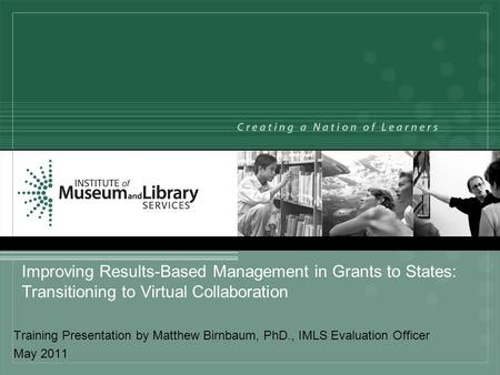 Improving Results-Based Management in Grants to States: Transitioning to Virtual Collaboration Training Presentation by Matthew Birnbaum, PhD., IMLS Evaluation.