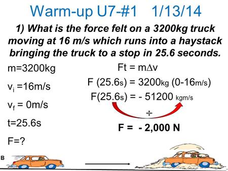 Warm-up U7-#1 1/13/14 1) What is the force felt on a 3200kg truck moving at 16 m/s which runs into a haystack bringing the truck to a stop in 25.6 seconds.