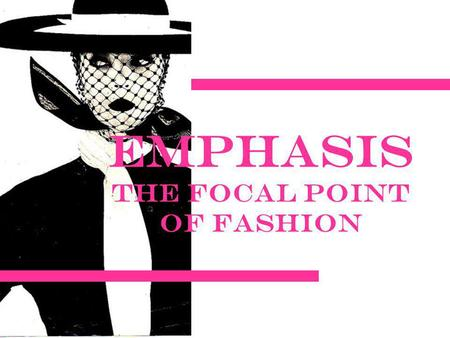Emphasis The Focal Point of Fashion. emphasis A dominant focal point or center of interest in a garment or an outfit created by the use of line, shape,
