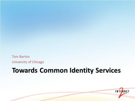 Towards Common Identity Services Tom Barton University of Chicago.