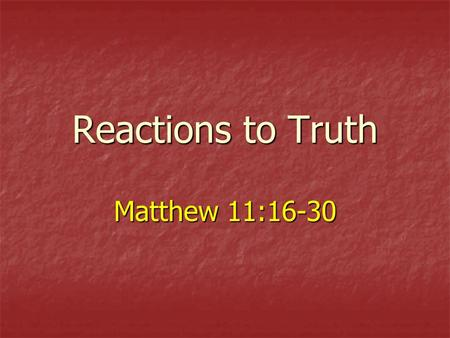 Reactions to Truth Matthew 11:16-30. 2 John: Messiahs Messenger Lessons about faith, conviction, sacrifice, truth and its persuasive power (Matt. 11:2-15)