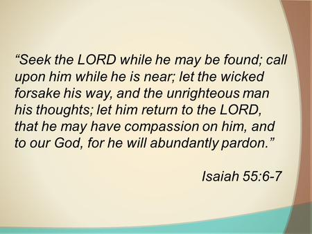 Seek the LORD while he may be found; call upon him while he is near; let the wicked forsake his way, and the unrighteous man his thoughts; let him return.